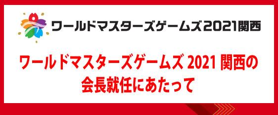 ワールドマスターズゲームズ2021関西の会長就任にあたって